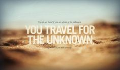 -You do not travel if you are afraid of the unknown, you travel for the unknown-