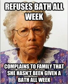 Aged care- this says it all! refuses all cares and then complains to their family about it, does my head in!