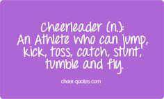 Cheerleader (n.): An Athlete who can jump, kick, toss, catch, stunt, tumble and fly ~