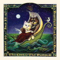 The Owl and the Pussy-Cat went to sea  In a beautiful pea-green boat:  They took some honey,   and plenty of money  Wrapped up in a five-pound note.