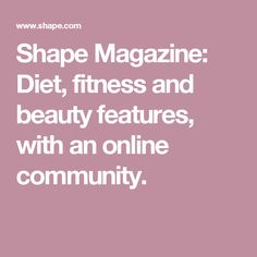 Shape Magazine: Diet, fitness and beauty features, with an online community.