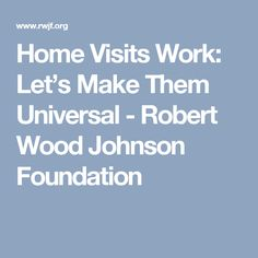 Home Visits Work: Let's Make Them Universal - Robert Wood Johnson Foundation