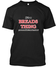 It's A Breads Thing Black T-Shirt Front - This is the perfect gift for someone who loves Breads. Thank you for visiting my page (Related terms: It's a Breads thing, you wouldn't understand,I Love,I Love Breads,Breads,food,eating,consume,tasty,m ...)