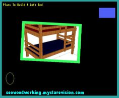 Plans To Build A Loft Bed 124055 - Woodworking Plans and Projects!