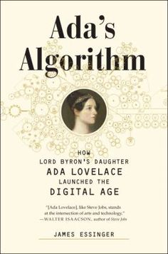 """Ada's Algorithm: How Lord Byron's Daughter, Ada Lovelace, Launched the Digital Age, by James Essinger.  Over 150 years after her death, a widely-used scientific computer program was named """"Ada,"""" after Ada Lovelace, the only legitimate daughter of Lord Byron. Why? Because, after computer pioneers such as Alan Turing began to rediscover her, it slowly became apparent that she had been a key but overlooked figure in the invention of the computer."""