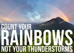 """""""Count your rainbows, not your thunderstorms."""" 