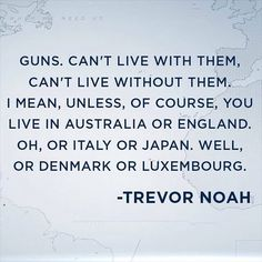 """""""Guns can't live with them, can't live without them. I mean, unless, of course, you live in Australia or England. Oh, or Italy or Japan. Well, or Denmark or Luxembourg."""" - Trevor Noah"""