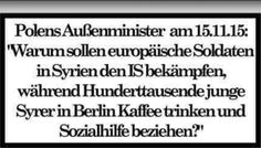 Polens Außenminister am 15.11.15: Warum sollen europäische Soldaten in Syrien den IS bekämpfen, während Hunderttausende junge Syrer in Berlin Kaffee trinken und Sozialhilfe beziehen?