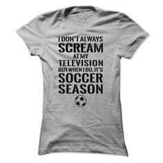 Soccer T-Shirts and Hoodies: I Dont Always Scream At My Television, But When I Do Its Soccer Season