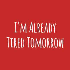 18f6add4 I'm Already Tired Tomorrow Funny T-Shirt Im Just Tired, Tired Of