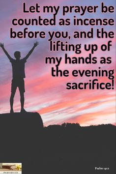 Psalm 141:2 / Let my prayer be counted as incense before you, and the lifting up of  my hands as  the evening sacrifice!