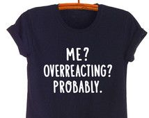 Me overreacting probably T Shirt Funny Shirts with sayings Slogan Tee Tumblr Grunge Graphic Tee Cool T-Shirts Womens Mens Teen Girl Gifts