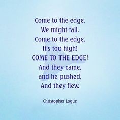 Watching Mary Portas last night and she quoted a Christopher Logue poem, called Come To The Edge, which I hadn't heard for years. She was helping a businessman make some changes to his small business which he needed to do if that business was to survive but he was struggling with the the need to change. It resonates at so many times in business and personal lives, especially at times of change or when we might be feeling uncertain. Which is why I like it! Thanks for the reminder…