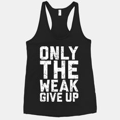 Only The Weak Give Up #fitness #gym #workout