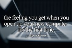 the feeling you get when you open up your new computer for the first time
