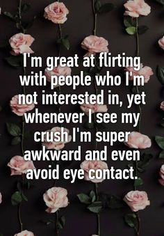 """Someone from Bridgewater, New Jersey, US posted a whisper in the group Crushes Confessions, which reads """"I'm great at flirting with people who I'm not interested in, yet whenever I see my crush I'm super awkward and even avoid eye contact. Funny Flirting Quotes, Awkward Quotes, Flirting Messages, Flirting Texts, Funny Quotes, Flirt Quotes, Awkward Flirting, Snap Quotes, Text Messages"""