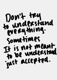 Não tente entender tudo. As vezes, não significa entender, apenas aceitar.