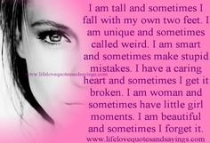 #quotes I am tall and sometimes I fall with my own two feet. I am unique and sometimes called weird. I am smart and sometimes make stupid mistakes. I have a caring heart and sometimes I get it broken. I am woman and sometimes have little girl moments. I am beautiful and sometimes I forget it....Unknown