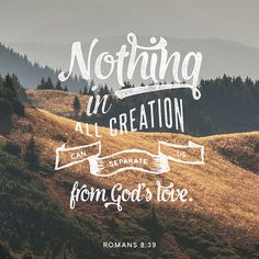 Romans 8:39 Nothing in all creation can separate us from gods love Beautiful scripture and just what I needed today