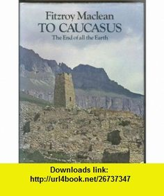 To Caucasus, the End of All the Earth An Illustrated companion to the Caucasus and Transcaucasia Fitzroy Maclean ,   ,  , ASIN: B001B3NWI2 , tutorials , pdf , ebook , torrent , downloads , rapidshare , filesonic , hotfile , megaupload , fileserve