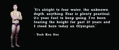 """""""It's alright to fear water, the unknown depth, anything. Fear is plenty practical, it's your fuel to keep going. I've been fearing the height for past 20 years and I stood here today an Olympian."""" - Yeoh Ken Nee"""
