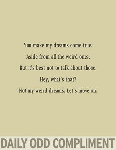 You make my dreams come true. Aside from all the weird ones. But it's best not to talk about those. Hey, what's that? Not my weird dreams. Let's move on.