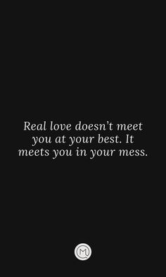 Real love doesn't meet you at your best. It meets you in your mess.