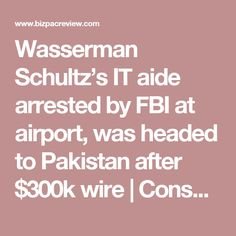 Wasserman Schultz's IT aide arrested by FBI at airport, was headed to Pakistan after $300k wire | Conservative News Today