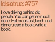 I love driving behind old people. You can get so much done; eat breakfast, lunch, and dinner, read a book, write a book