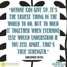"""""""Anyone can give up, it's the #easiest thing in the world to do. But to hold it together when everyone else would understand if you fell apart, that's #true #strength."""" ~ Christopher Reeves #quote #quoteoftheday #wordsofwisdom #instaquote #strong #StGeorge #SouthJordan #PleasantGrove #Utah #UT #brainbalance #addressthecause #afterschoolprogram"""