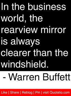 In the business world, the rearview mirror is always clearer than the windshield. - Warren Buffett #quotes #quotations