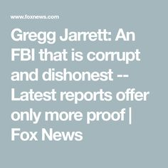 Gregg Jarrett: An FBI that is corrupt and dishonest -- Latest reports offer only more proof Federal Bureau, George Soros, Greggs, Investigations, Fox, News, James Comey, Foxes