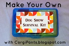 CorgiPants: Make Your Own Dog Show Survival Kit, ALL the stuff you need to make your life at the dog show a breeze!