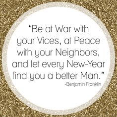 .BE AT WAR WITH YOUR VICES, AT PEACE WITH YOUR NEIGHBOURS AND LET EVER NEW YEAR FIND YOU A BETTER MAN!!!!!