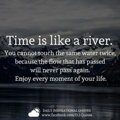 Time is like a river. You cannot touch tne same water twice, because the flow that has passed will never pass aga Enjoy every moment of your life. Words Quotes, Me Quotes, Motivational Quotes, Inspirational Quotes, Sayings, Yoga Quotes, Meaningful Quotes, Quotable Quotes, Flow Quotes