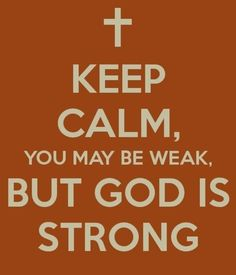 ...you may be weak, but God is strong. I NEED THIS QUOTE AROUND ME ALL THE TIME!