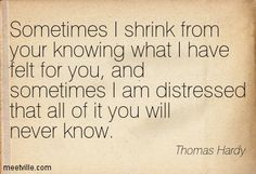 Sometimes I shrink ............. Thomas Hardy
