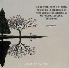 La libertad, al fin y al cabo, no es sino la capacidad de vivir con las consecuencias de nuestras propias decisiones. James Mullen