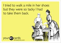 I tried to walk a mile in her shoes but they were so tacky I had to take them back.