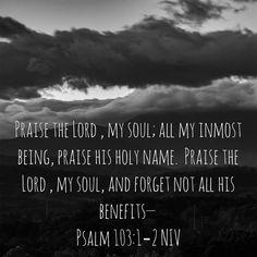 Praise the LORD, my soul; all my inmost being, praise his holy name. Praise the LORD, my soul, and forget not all his benefits— https://www.biblegateway.com/passage?search=Psalm%20103%3A1-Psalm%20103%3A2&version=NIV