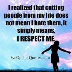 I #realized that cutting people from my #life does not mean I hate them, it simply means, I #respect me.