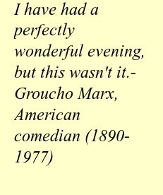 """""""I have had a perfectly wonderful evening, but this wasn't it.""""  - Groucho Marx, American comedian (1890-1977)"""