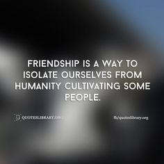Friendship Is A Way To Isolate Ourselves From Humanity Cultivating Some People