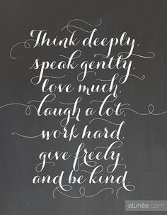 Printable: Think deeply, speak gently, love much, laugh a lot, work hard, give freely, and be kind.