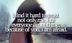 I find it hard to trust not only me but everyone around me. Because of you, I am afraid - Because of You - Kelly Clarkson