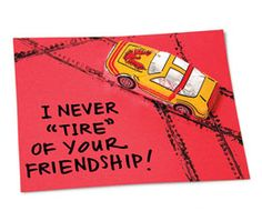 "Suggested messages:  I never ""tire"" of your friendship  To a wheely good friend  Valentine, you make my heart race!"