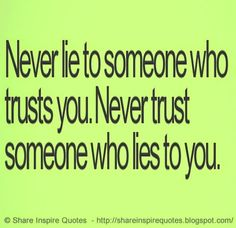 Never Trust someone who lies to you, Never Lie to someone who Trusts You   ♥♥ Share Inspire Quotes ♥♥  Inspirational, Motivational, Funny & Romantic Quotes -  Love Quotes   Funny Quotes   Quotes about Life   Motivational Quotes   Life Quotes   Friendship Quotes   Daily Quotes   Positive Quotes   Encouraging Quotes   Favorite Quotes   Romantic Quotes   Famous Quotes   leadership Quotes   Inspirational, Motivational, Funny & Romantic Quotes By  Website - http://shareinspirequo...