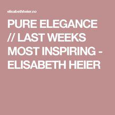 PURE ELEGANCE // LAST WEEKS MOST INSPIRING - ELISABETH HEIER