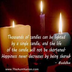 """Thousands of candles can be lighted by a single candle, and the life of the candle will not be shortened.  Happiness never decreases by being shared."" - Buddha"