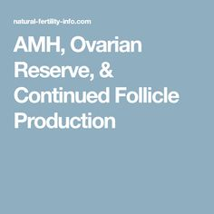 AMH, Ovarian Reserve, & Continued Follicle Production